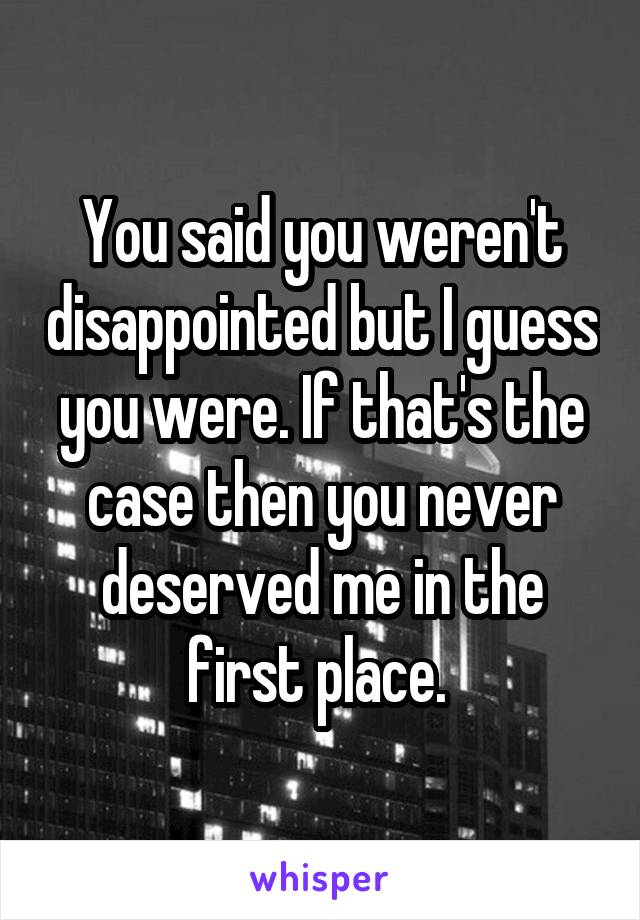 You said you weren't disappointed but I guess you were. If that's the case then you never deserved me in the first place.