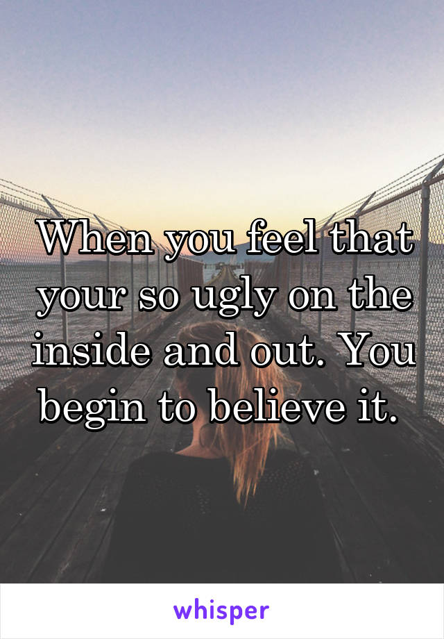 When you feel that your so ugly on the inside and out. You begin to believe it.