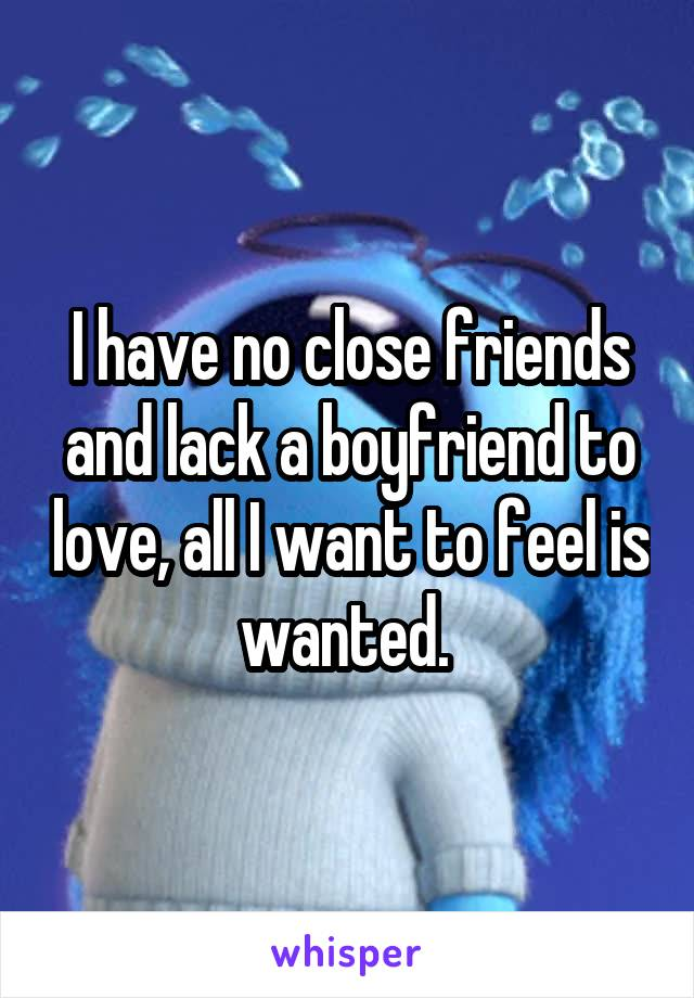 I have no close friends and lack a boyfriend to love, all I want to feel is wanted.