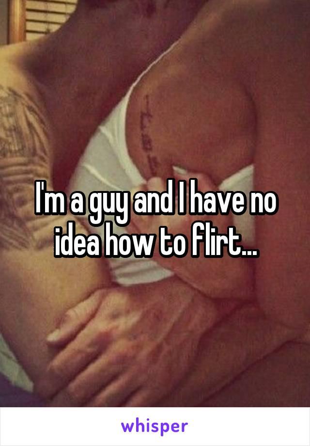 I'm a guy and I have no idea how to flirt...