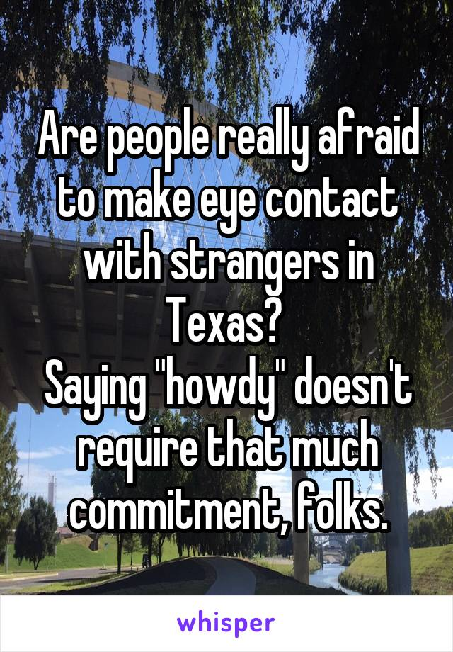 """Are people really afraid to make eye contact with strangers in Texas?  Saying """"howdy"""" doesn't require that much commitment, folks."""