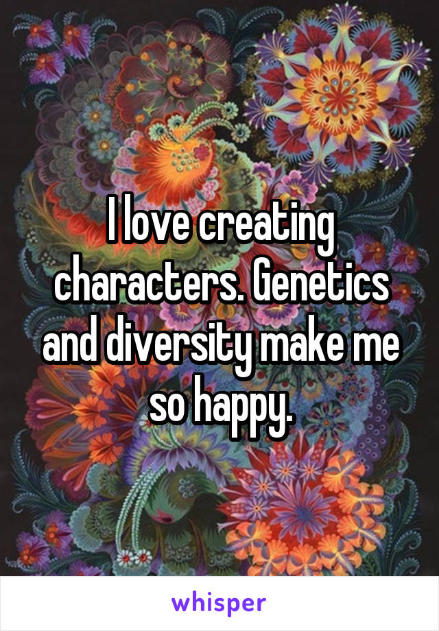 I love creating characters. Genetics and diversity make me so happy.