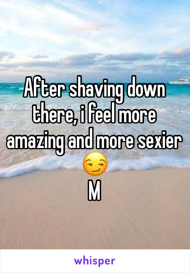 After shaving down there, i feel more amazing and more sexier 😏 M