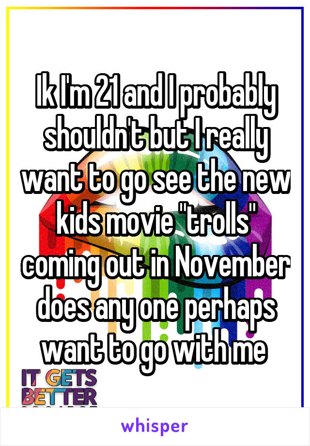 """Ik I'm 21 and I probably shouldn't but I really want to go see the new kids movie """"trolls"""" coming out in November does any one perhaps want to go with me"""