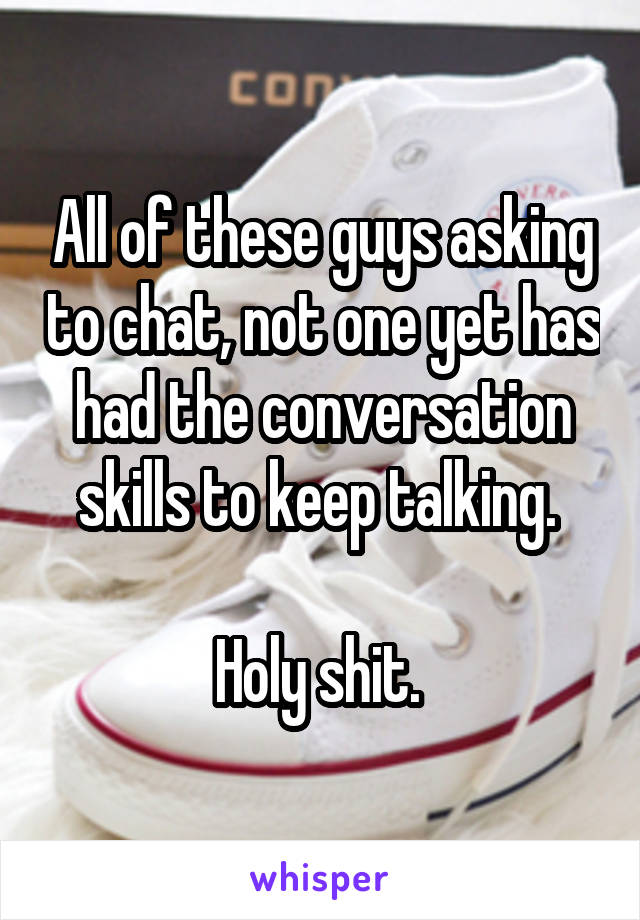 All of these guys asking to chat, not one yet has had the conversation skills to keep talking.   Holy shit.