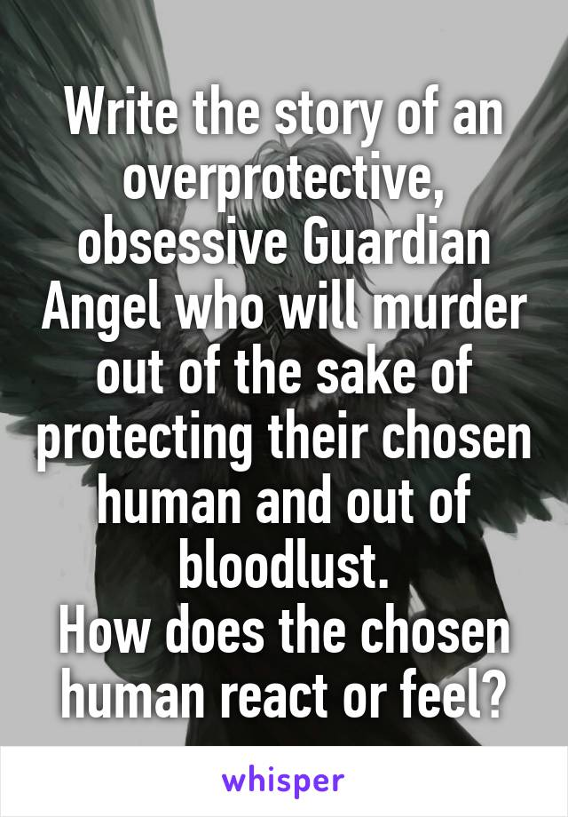 Write the story of an overprotective, obsessive Guardian Angel who will murder out of the sake of protecting their chosen human and out of bloodlust. How does the chosen human react or feel?
