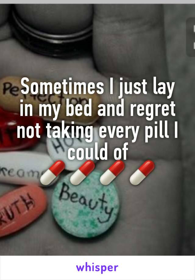Sometimes I just lay in my bed and regret not taking every pill I could of 💊💊💊💊