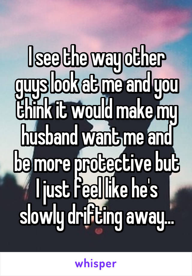 I see the way other guys look at me and you think it would make my husband want me and be more protective but I just feel like he's slowly drifting away...