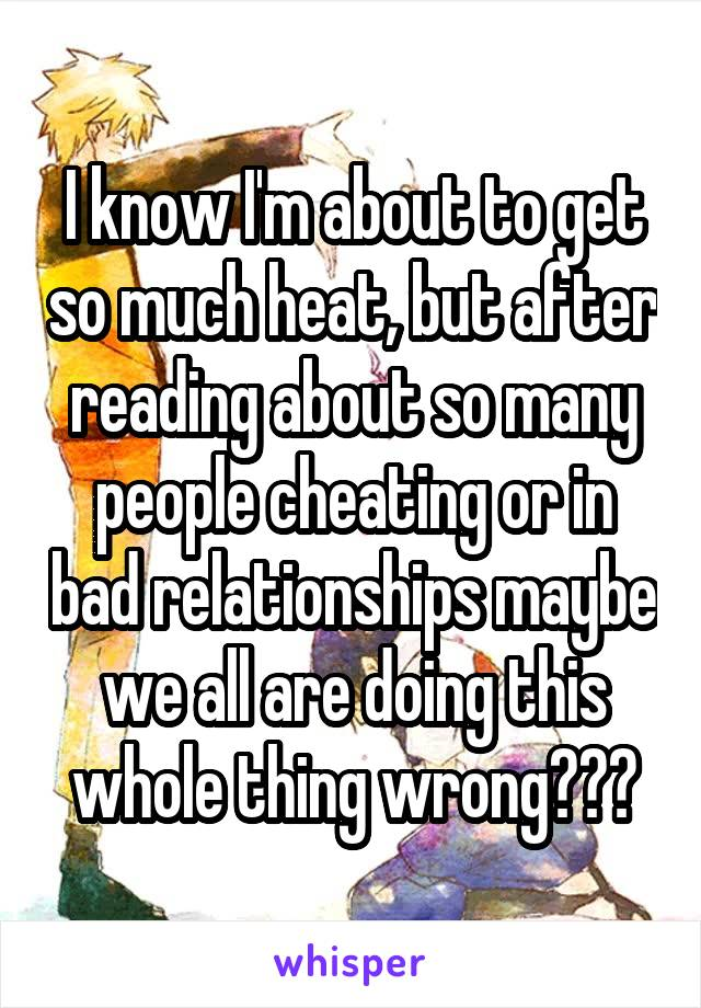 I know I'm about to get so much heat, but after reading about so many people cheating or in bad relationships maybe we all are doing this whole thing wrong???