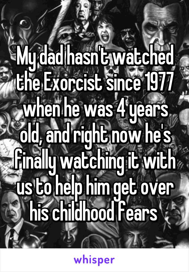 My dad hasn't watched the Exorcist since 1977 when he was 4 years old, and right now he's finally watching it with us to help him get over his childhood fears