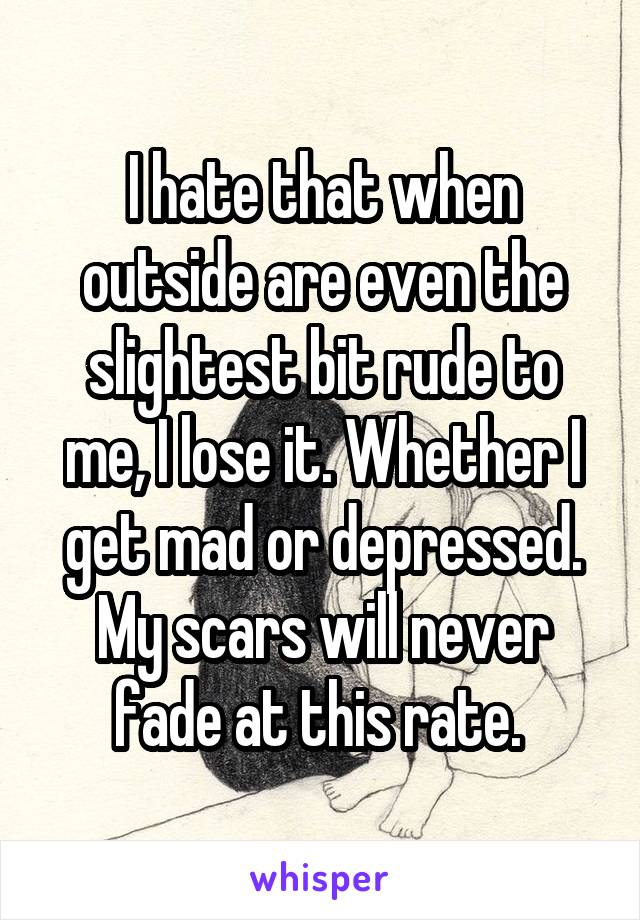 I hate that when outside are even the slightest bit rude to me, I lose it. Whether I get mad or depressed. My scars will never fade at this rate.