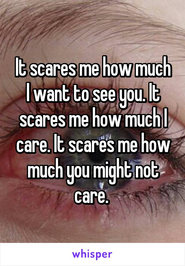 It scares me how much I want to see you. It scares me how much I care. It scares me how much you might not care.