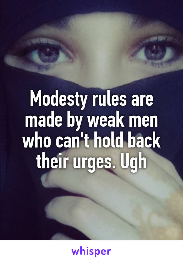 Modesty rules are made by weak men who can't hold back their urges. Ugh