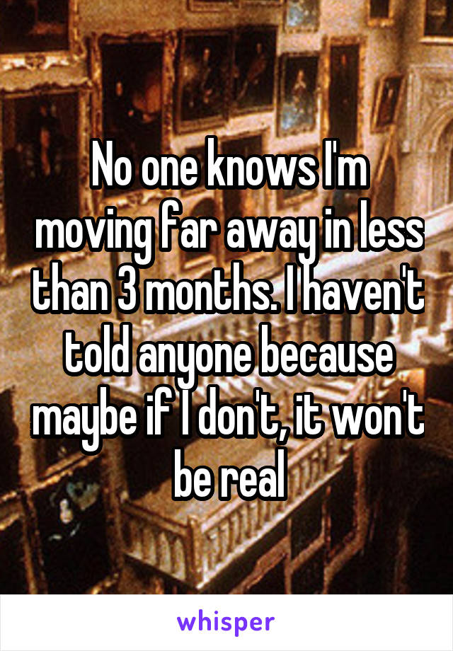 No one knows I'm moving far away in less than 3 months. I haven't told anyone because maybe if I don't, it won't be real