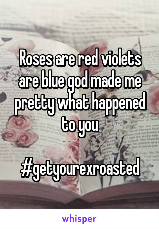 Roses are red violets are blue god made me pretty what happened to you  #getyourexroasted