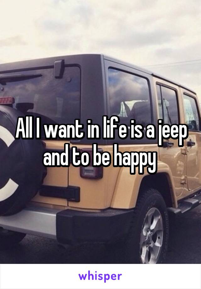 All I want in life is a jeep and to be happy