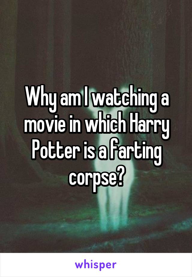 Why am I watching a movie in which Harry Potter is a farting corpse?