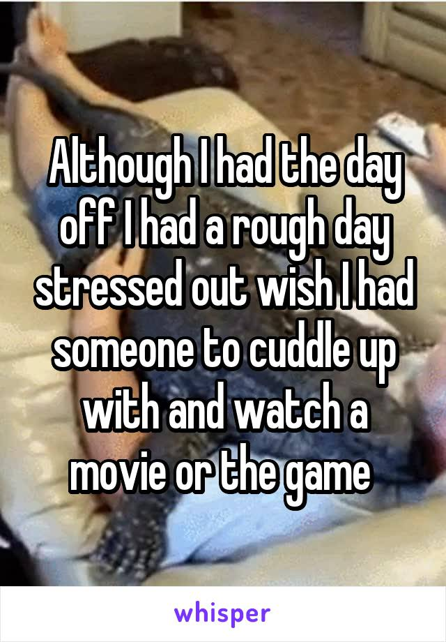 Although I had the day off I had a rough day stressed out wish I had someone to cuddle up with and watch a movie or the game