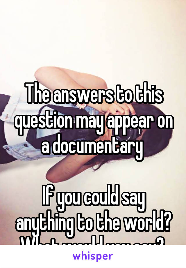 The answers to this question may appear on a documentary   If you could say anything to the world? What would you say?