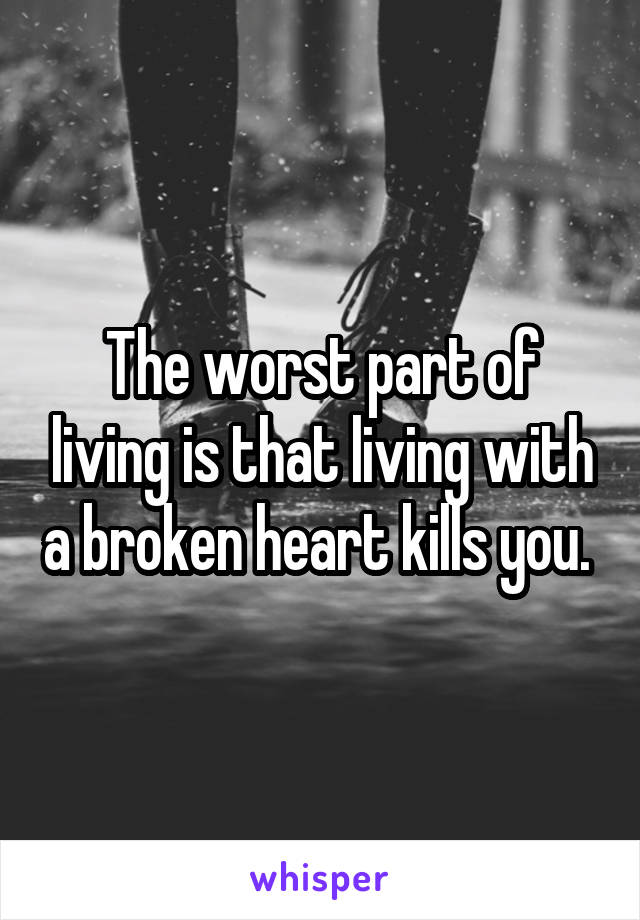 The worst part of living is that living with a broken heart kills you.