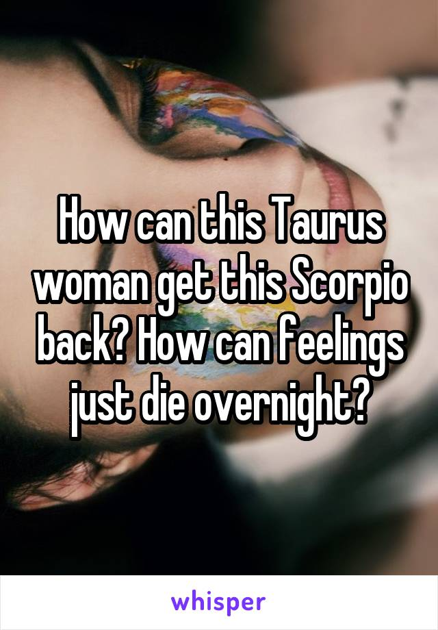 How can this Taurus woman get this Scorpio back? How can feelings just die overnight?