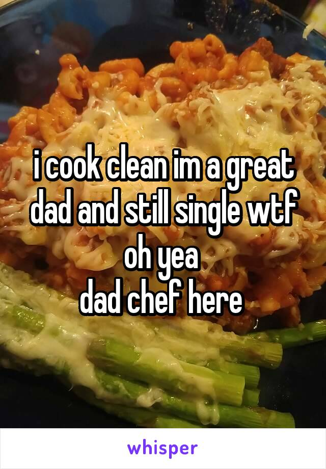 i cook clean im a great dad and still single wtf oh yea  dad chef here