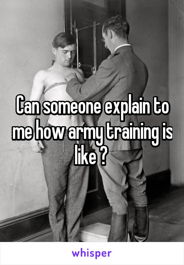 Can someone explain to me how army training is like ?