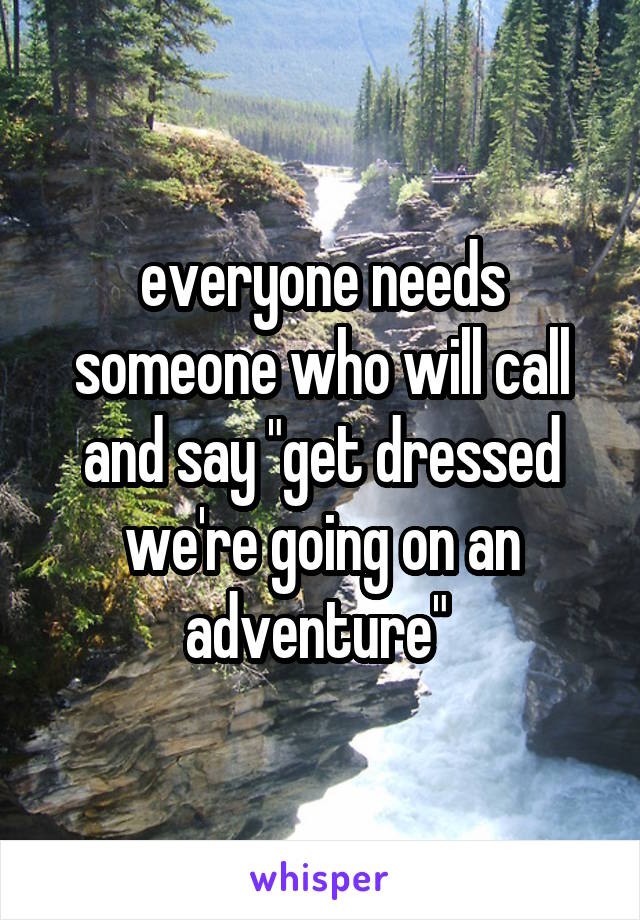 "everyone needs someone who will call and say ""get dressed we're going on an adventure"""