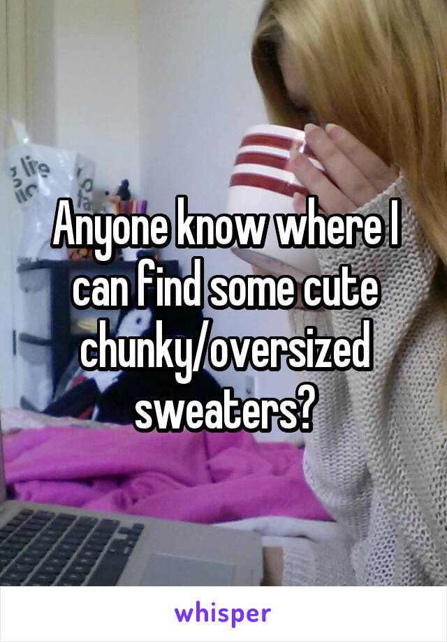Anyone know where I can find some cute chunky/oversized sweaters?