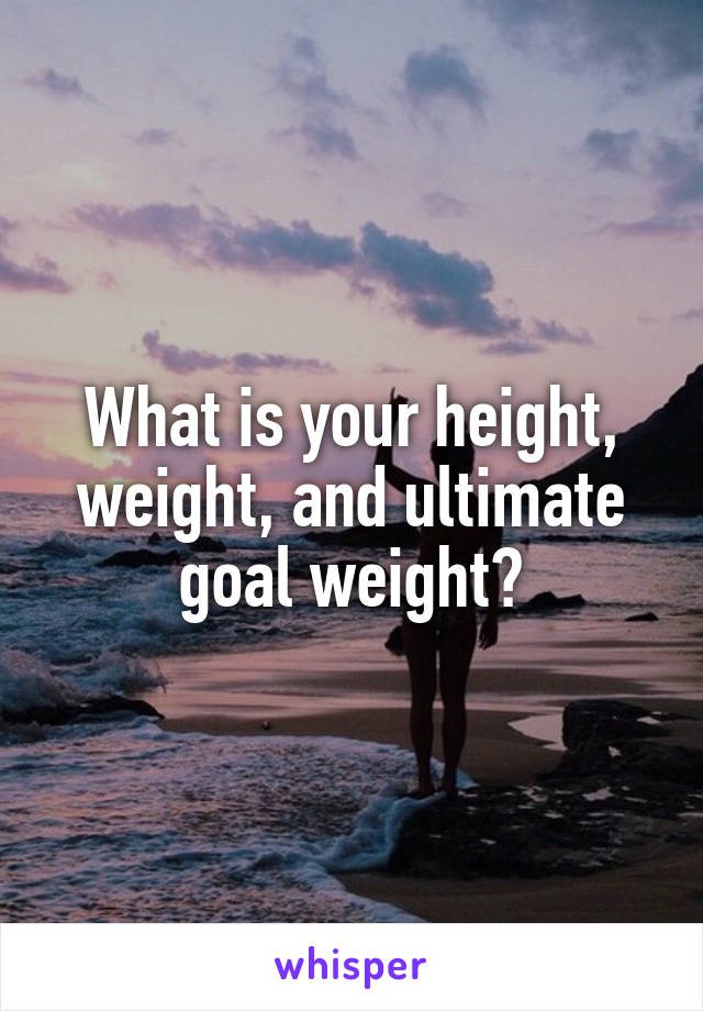 What is your height, weight, and ultimate goal weight?