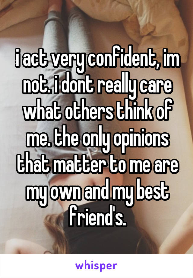 i act very confident, im not. i dont really care what others think of me. the only opinions that matter to me are my own and my best friend's.