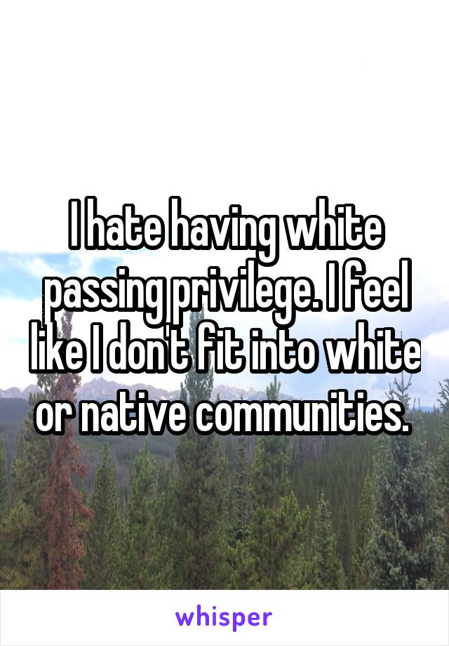I hate having white passing privilege. I feel like I don't fit into white or native communities.