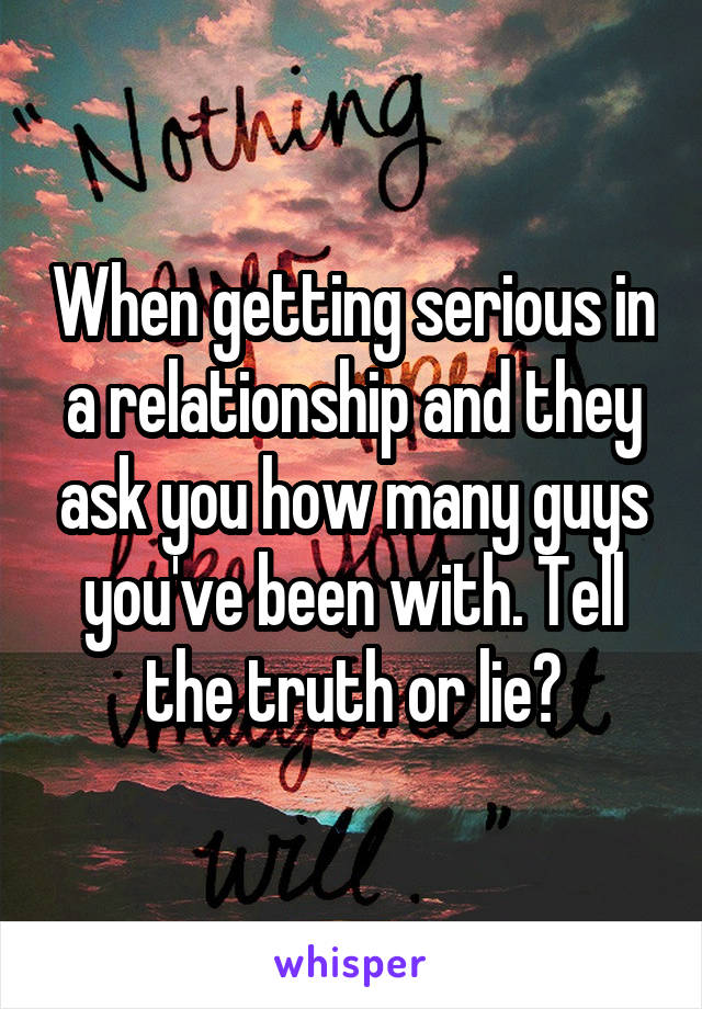 When getting serious in a relationship and they ask you how many guys you've been with. Tell the truth or lie?