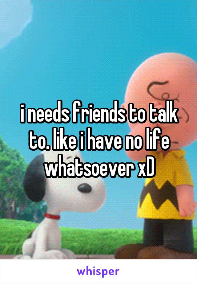 i needs friends to talk to. like i have no life whatsoever xD