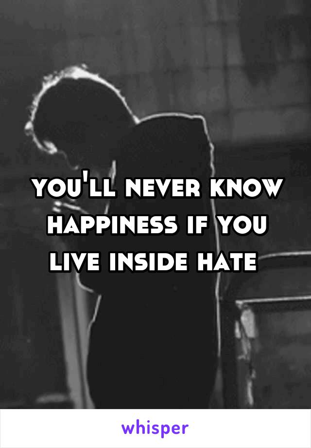 you'll never know happiness if you live inside hate