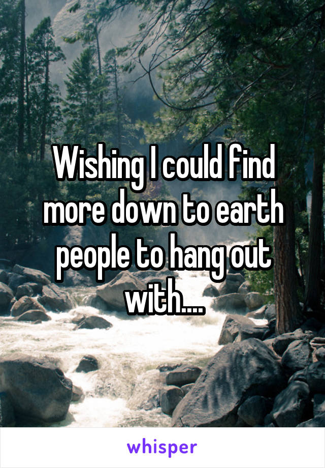 Wishing I could find more down to earth people to hang out with....