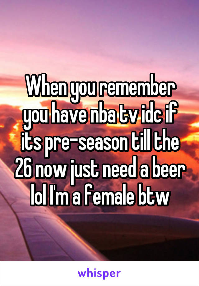 When you remember you have nba tv idc if its pre-season till the 26 now just need a beer lol I'm a female btw