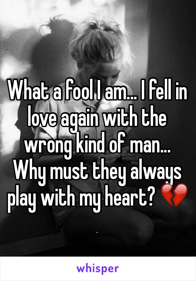 What a fool I am... I fell in love again with the wrong kind of man... Why must they always play with my heart? 💔