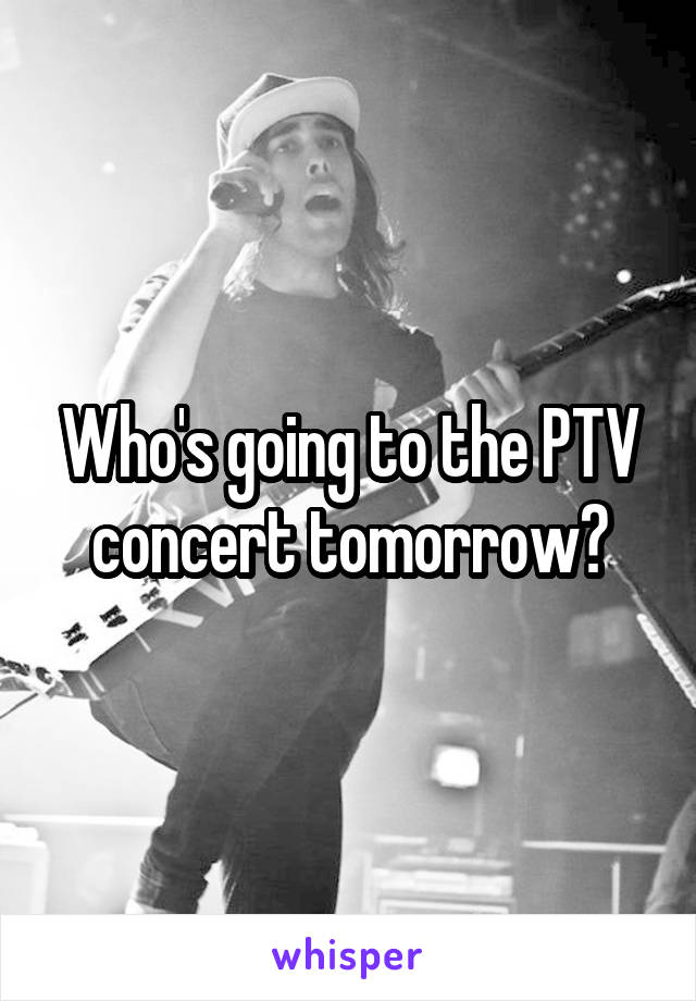 Who's going to the PTV concert tomorrow?
