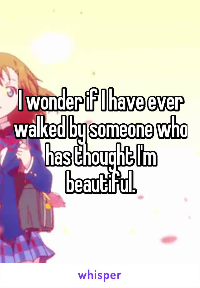 I wonder if I have ever walked by someone who has thought I'm beautiful.