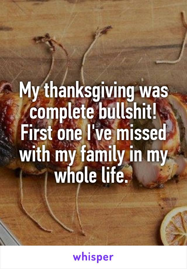 My thanksgiving was complete bullshit! First one I've missed with my family in my whole life.