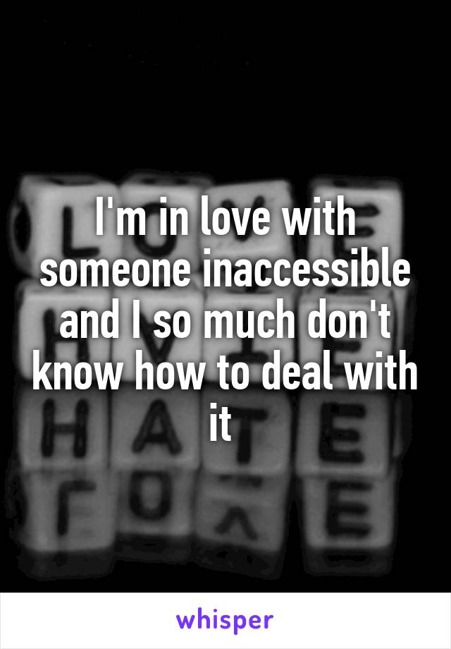 I'm in love with someone inaccessible and I so much don't know how to deal with it