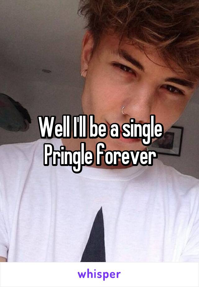 Well I'll be a single Pringle forever