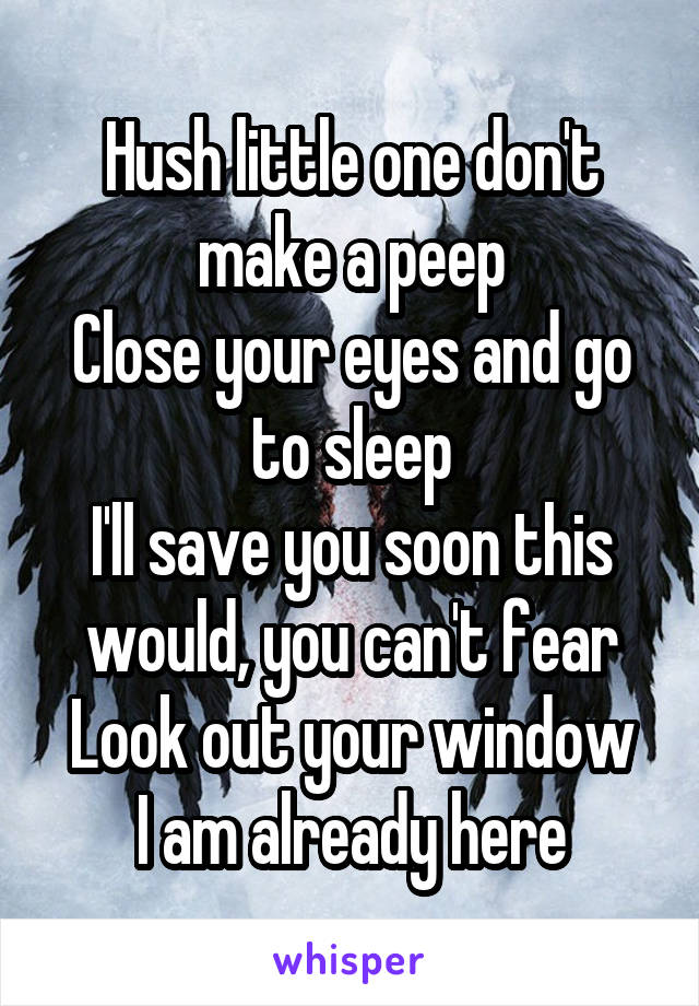 Hush little one don't make a peep Close your eyes and go to sleep I'll save you soon this would, you can't fear Look out your window I am already here