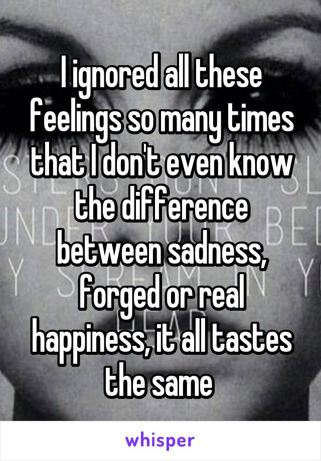 I ignored all these feelings so many times that I don't even know the difference between sadness, forged or real happiness, it all tastes the same