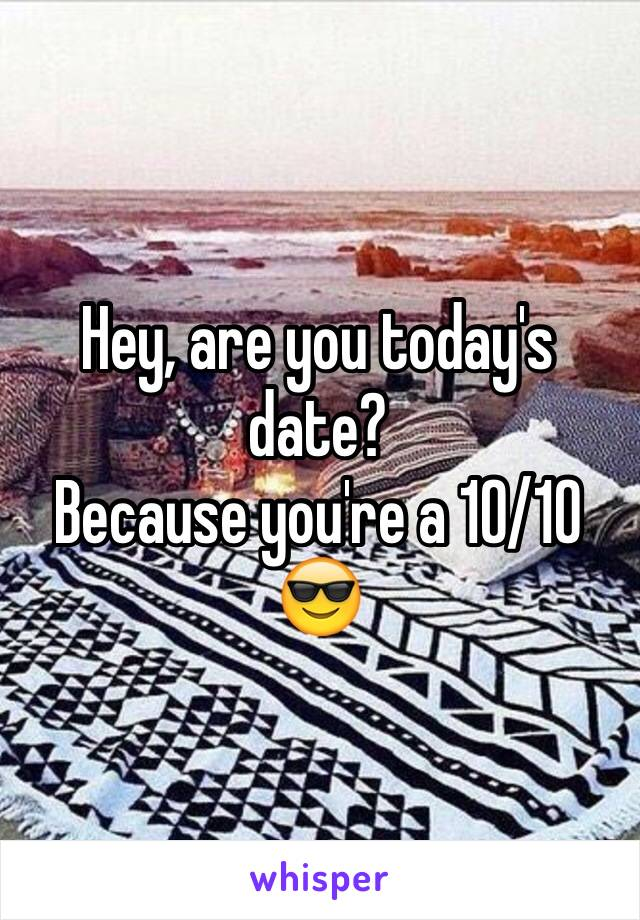 Hey, are you today's date? Because you're a 10/10 😎