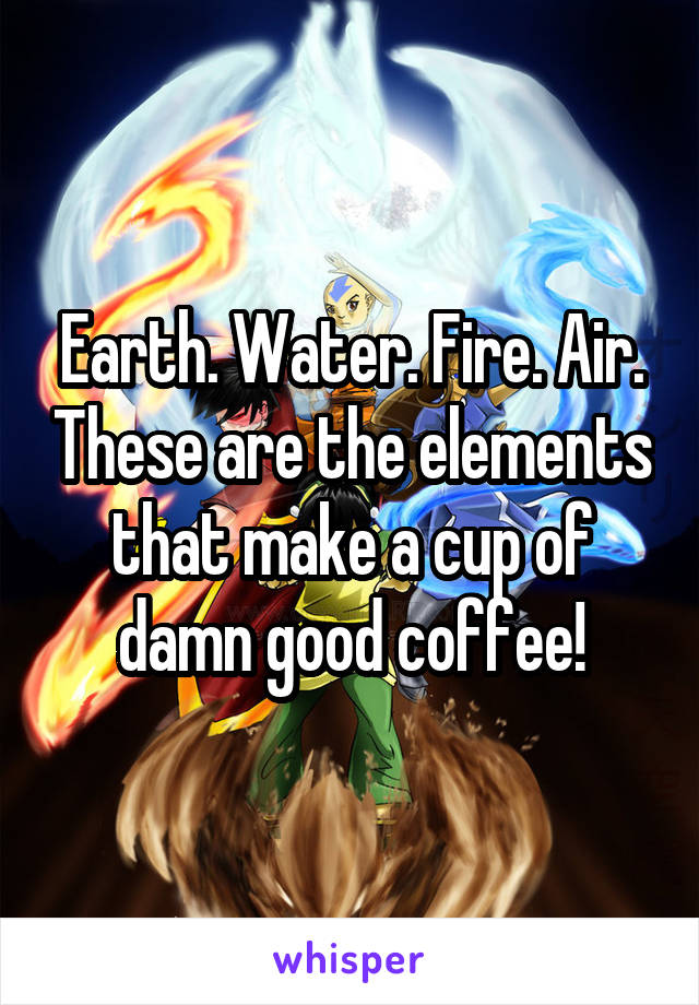 Earth. Water. Fire. Air. These are the elements that make a cup of damn good coffee!