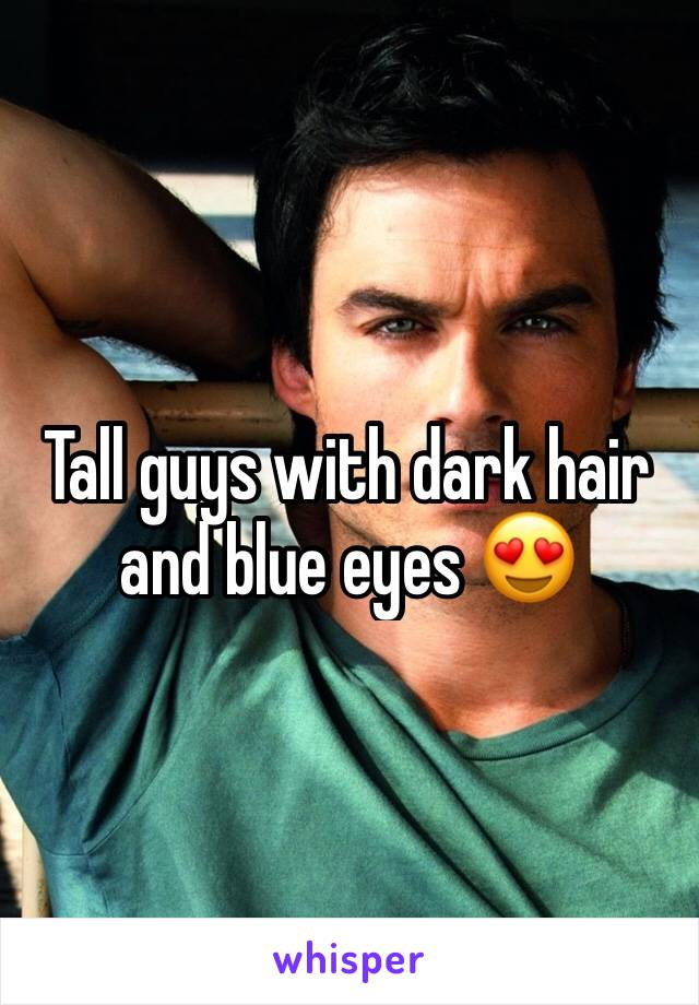 Tall guys with dark hair and blue eyes 😍