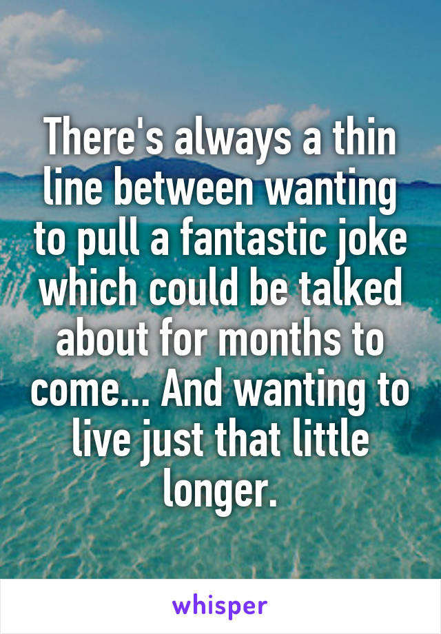 There's always a thin line between wanting to pull a fantastic joke which could be talked about for months to come... And wanting to live just that little longer.
