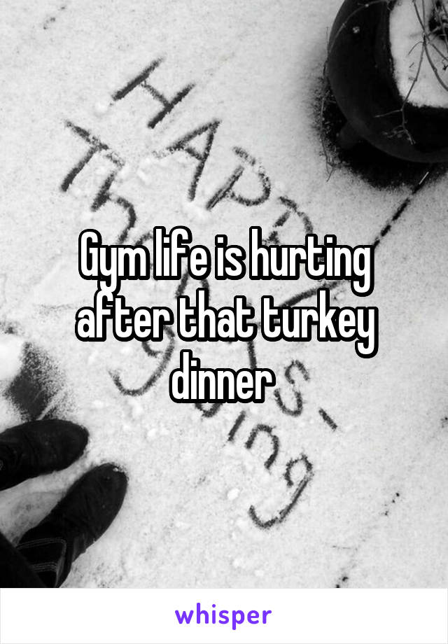 Gym life is hurting after that turkey dinner